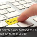 Upload sicuro: alcuni accorgimenti per la sicurezza dei form di upload